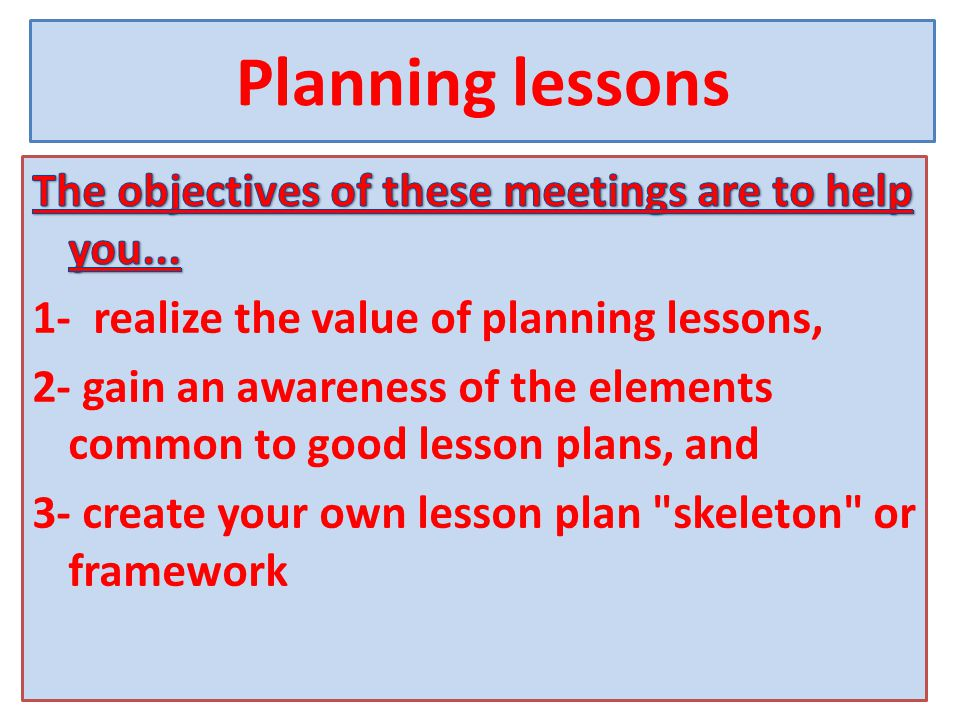 To help you accomplish these objectives these meetings will take you through a number of different activities Day 1 1- What is a lesson plan.