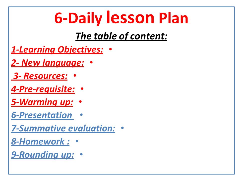 6-Daily lesson Plan The table of content: 1-Learning Objectives: 2- New language: 3- Resources: 4-Pre-requisite: 5-Warming up: 6-Presentation 7-Summat