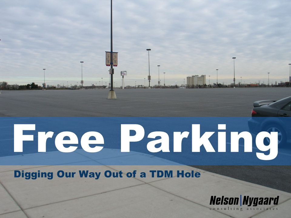 Free Parking: Digging Our Way Out of a TDM Hole Tom Brown, Nelson\Nygaard Consulting 1 Digging Our Way Out of a TDM Hole Free Parking