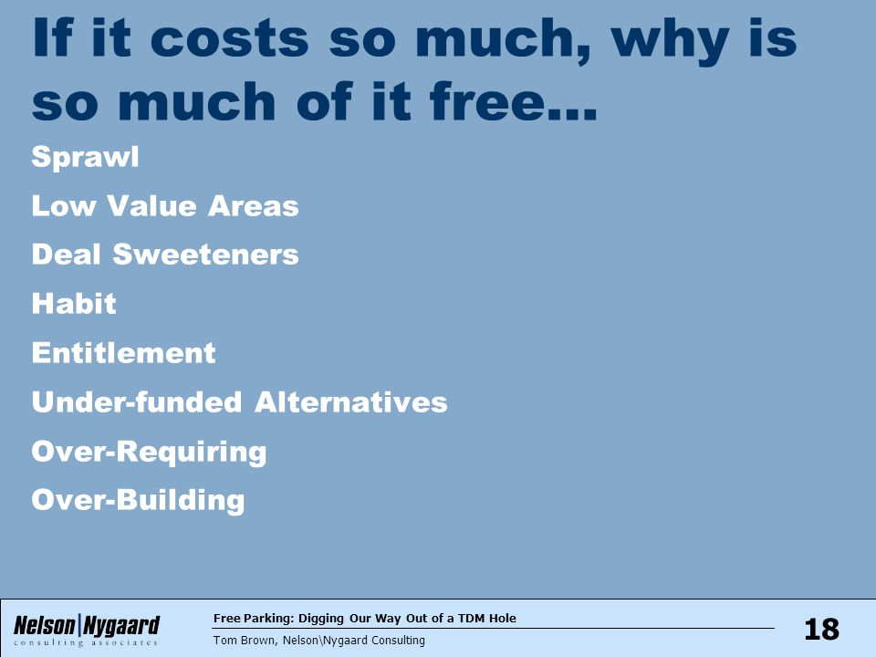 Free Parking: Digging Our Way Out of a TDM Hole Tom Brown, Nelson\Nygaard Consulting 18 If it costs so much, why is so much of it free… Sprawl Low Value Areas Deal Sweeteners Habit Entitlement Under-funded Alternatives Over-Requiring Over-Building