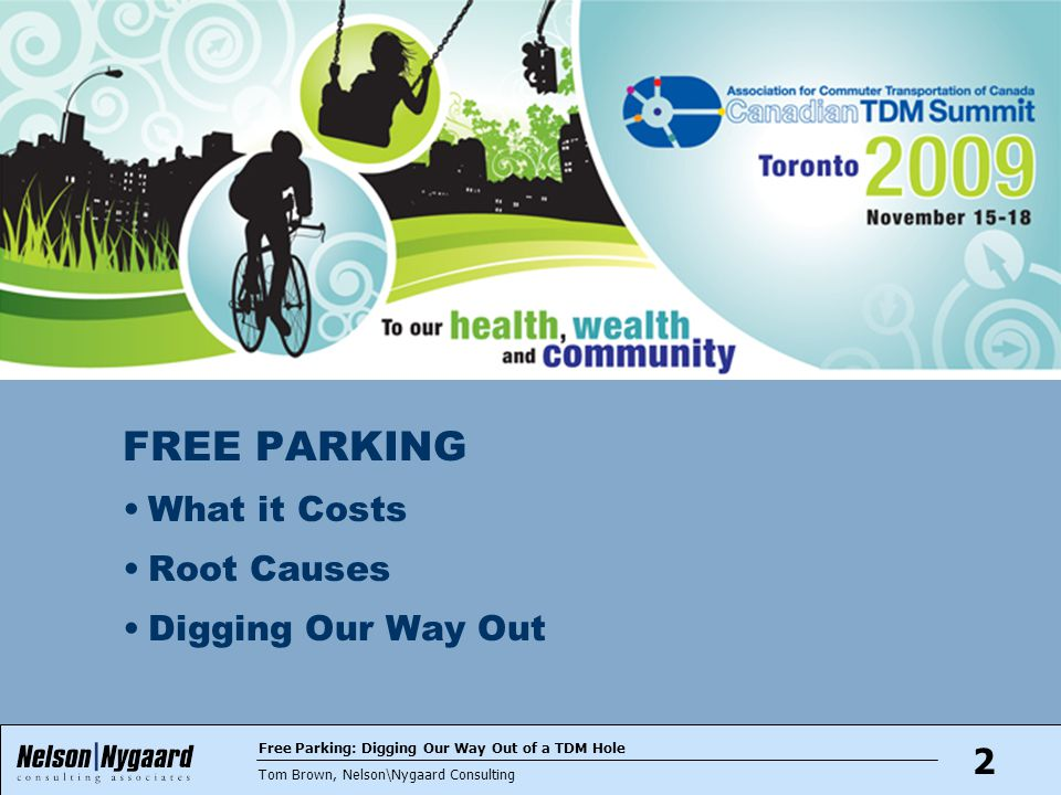 Free Parking: Digging Our Way Out of a TDM Hole Tom Brown, Nelson\Nygaard Consulting 2 FREE PARKING What it Costs Root Causes Digging Our Way Out