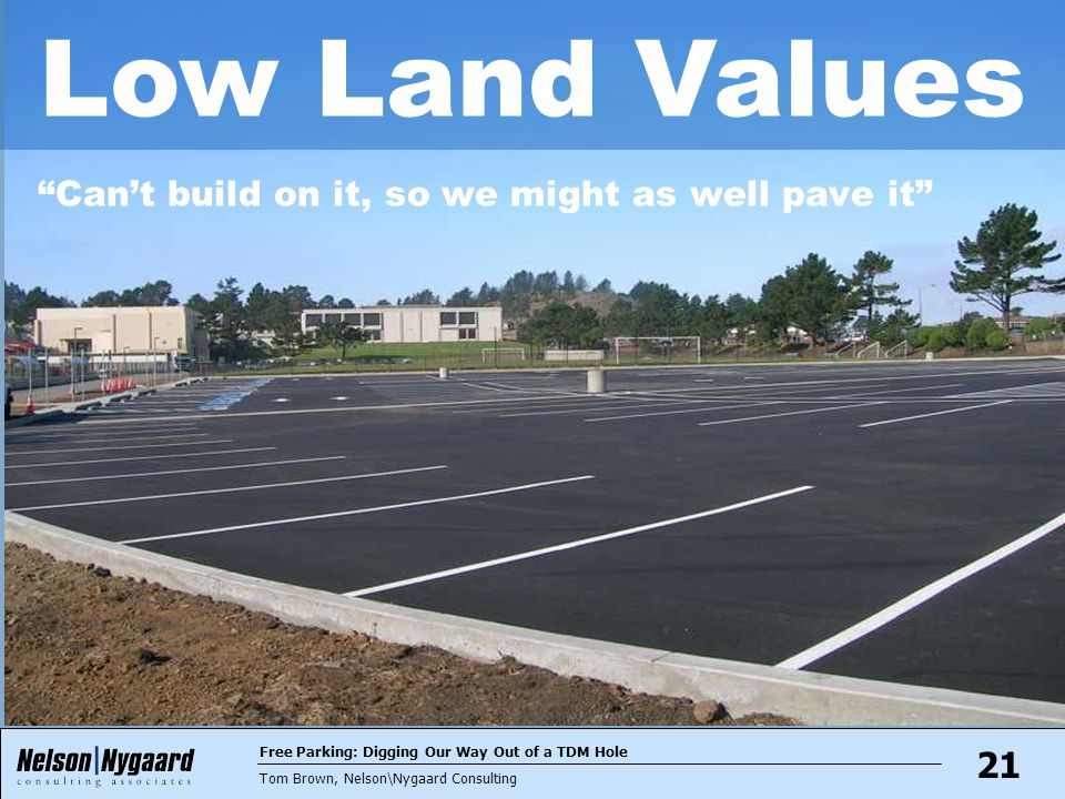 Free Parking: Digging Our Way Out of a TDM Hole Tom Brown, Nelson\Nygaard Consulting 21 Can't build on it, so we might as well pave it Low Land Values
