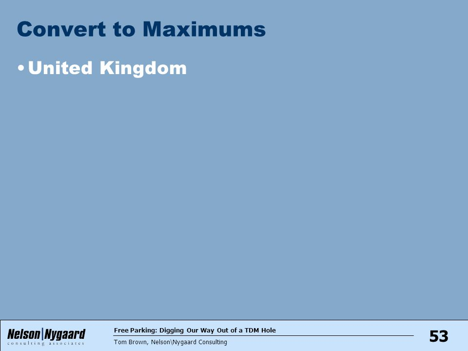 Free Parking: Digging Our Way Out of a TDM Hole Tom Brown, Nelson\Nygaard Consulting 53 Convert to Maximums United Kingdom