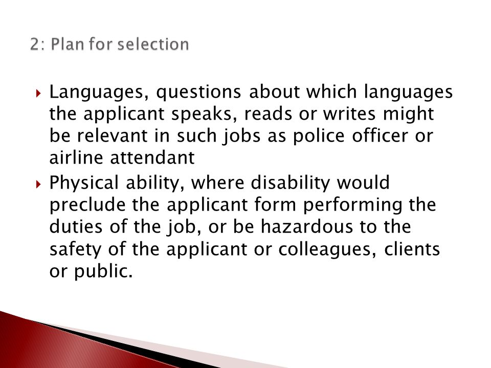  Languages, questions about which languages the applicant speaks, reads or writes might be relevant in such jobs as police officer or airline attendant  Physical ability, where disability would preclude the applicant form performing the duties of the job, or be hazardous to the safety of the applicant or colleagues, clients or public.