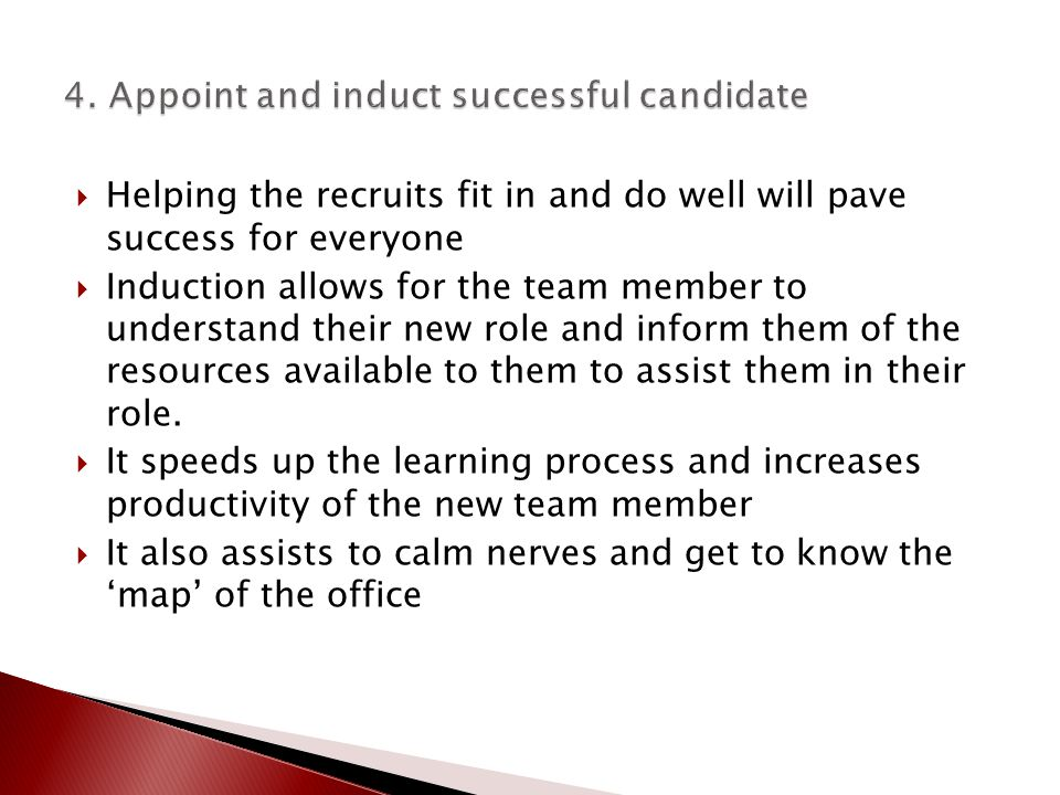  Helping the recruits fit in and do well will pave success for everyone  Induction allows for the team member to understand their new role and inform them of the resources available to them to assist them in their role.