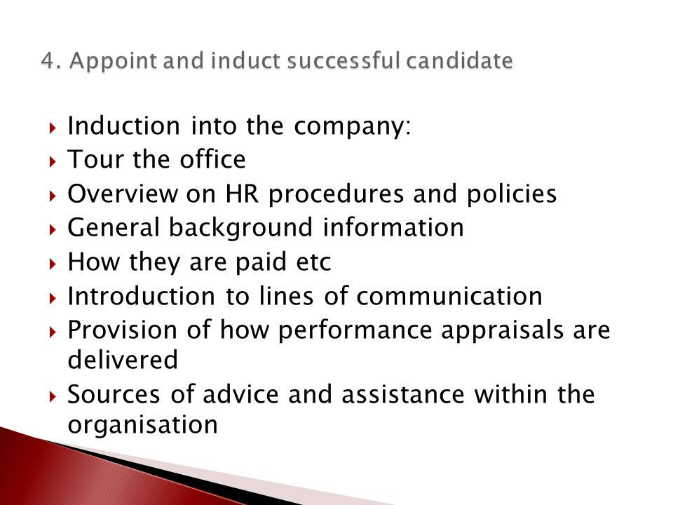  Induction into the company:  Tour the office  Overview on HR procedures and policies  General background information  How they are paid etc  Introduction to lines of communication  Provision of how performance appraisals are delivered  Sources of advice and assistance within the organisation