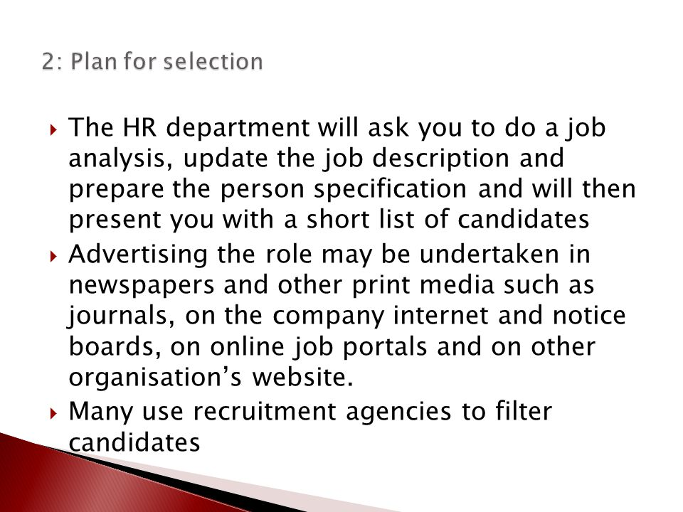  The HR department will ask you to do a job analysis, update the job description and prepare the person specification and will then present you with a short list of candidates  Advertising the role may be undertaken in newspapers and other print media such as journals, on the company internet and notice boards, on online job portals and on other organisation's website.