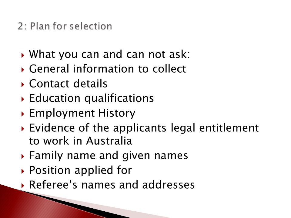  What you can and can not ask:  General information to collect  Contact details  Education qualifications  Employment History  Evidence of the applicants legal entitlement to work in Australia  Family name and given names  Position applied for  Referee's names and addresses