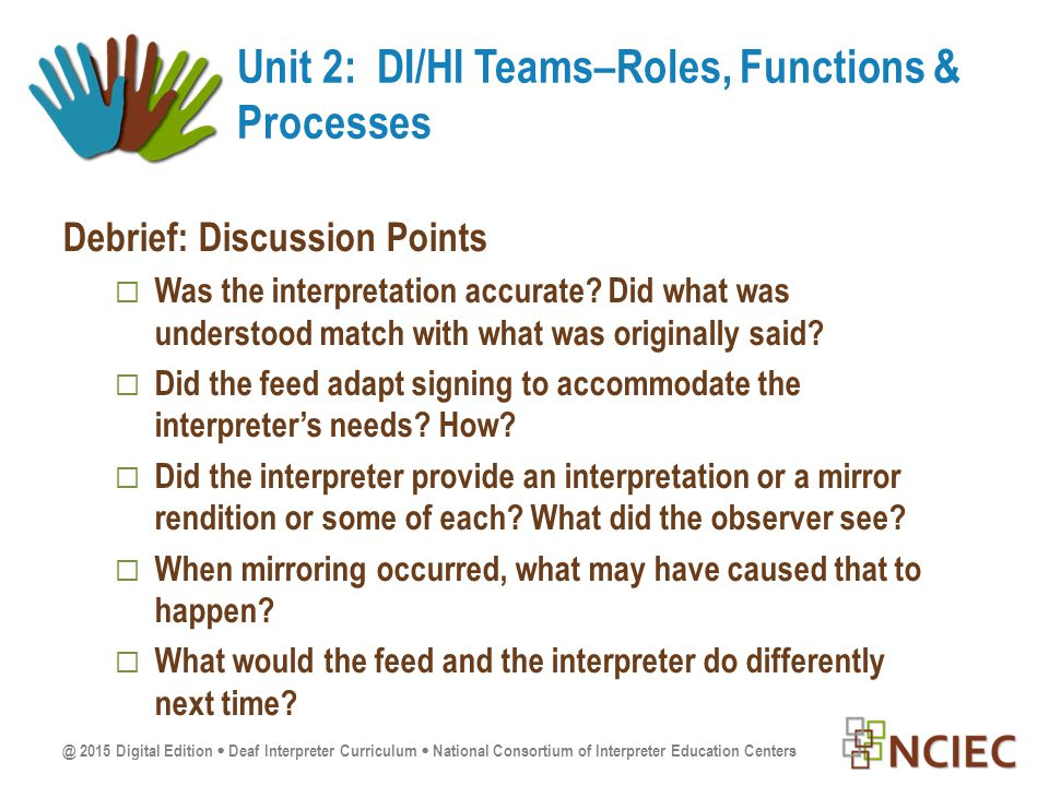 @ 2015 Digital Edition  Deaf Interpreter Curriculum  National Consortium of Interpreter Education Centers Debrief: Discussion Points  Was the interpretation accurate.