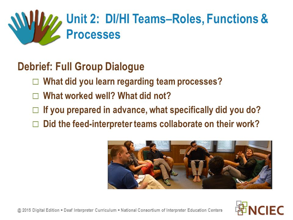 @ 2015 Digital Edition  Deaf Interpreter Curriculum  National Consortium of Interpreter Education Centers Debrief: Full Group Dialogue  What did you learn regarding team processes.