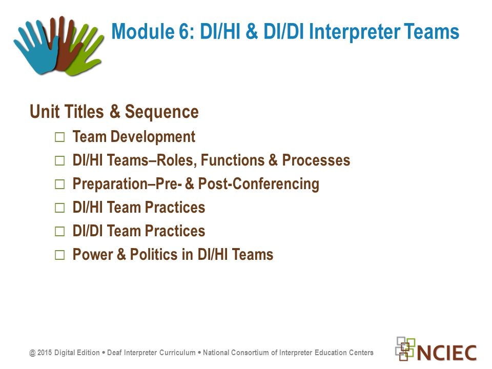 Unit Titles & Sequence  Team Development  DI/HI Teams–Roles, Functions & Processes  Preparation–Pre- & Post-Conferencing  DI/HI Team Practices  DI/DI Team Practices  Power & Politics in DI/HI Teams Module 6: DI/HI & DI/DI Interpreter Teams