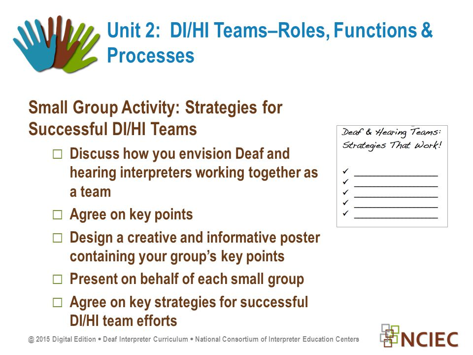 @ 2015 Digital Edition  Deaf Interpreter Curriculum  National Consortium of Interpreter Education Centers Small Group Activity: Strategies for Successful DI/HI Teams  Discuss how you envision Deaf and hearing interpreters working together as a team  Agree on key points  Design a creative and informative poster containing your group's key points  Present on behalf of each small group  Agree on key strategies for successful DI/HI team efforts Unit 2: DI/HI Teams–Roles, Functions & Processes