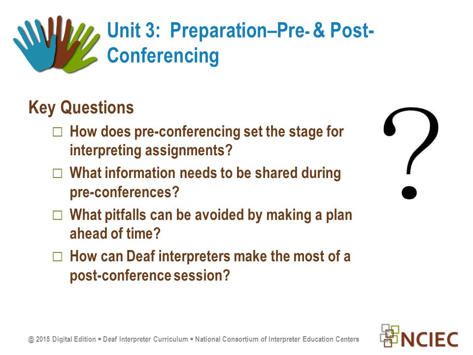 @ 2015 Digital Edition  Deaf Interpreter Curriculum  National Consortium of Interpreter Education Centers Key Questions  How does pre-conferencing set the stage for interpreting assignments.