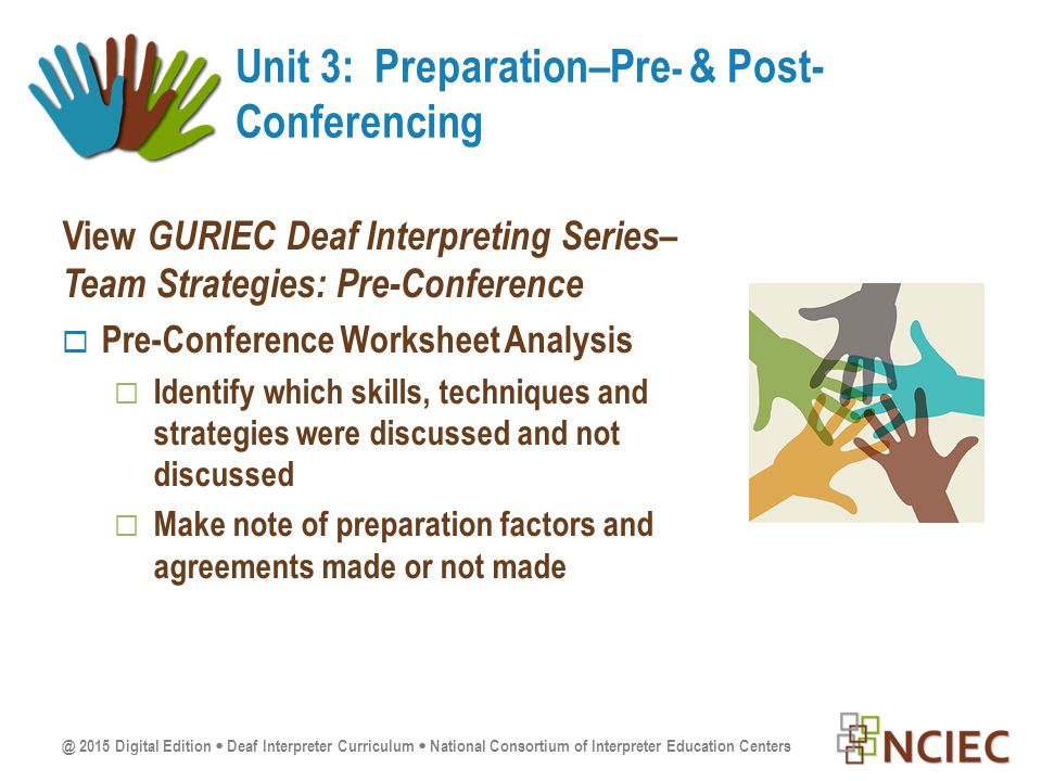 @ 2015 Digital Edition  Deaf Interpreter Curriculum  National Consortium of Interpreter Education Centers View GURIEC Deaf Interpreting Series– Team Strategies: Pre-Conference  Pre-Conference Worksheet Analysis  Identify which skills, techniques and strategies were discussed and not discussed  Make note of preparation factors and agreements made or not made Unit 3: Preparation–Pre - & Post- Conferencing