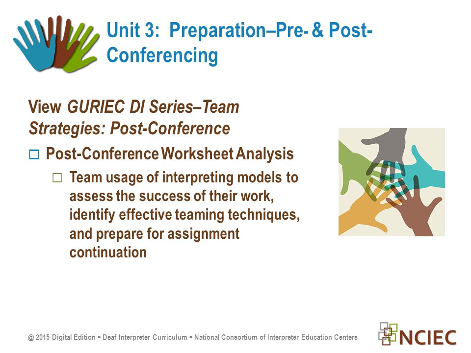 @ 2015 Digital Edition  Deaf Interpreter Curriculum  National Consortium of Interpreter Education Centers View GURIEC DI Series–Team Strategies: Post-Conference  Post-Conference Worksheet Analysis  Team usage of interpreting models to assess the success of their work, identify effective teaming techniques, and prepare for assignment continuation Unit 3: Preparation–Pre - & Post- Conferencing