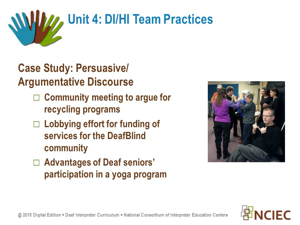 @ 2015 Digital Edition  Deaf Interpreter Curriculum  National Consortium of Interpreter Education Centers Case Study: Persuasive/ Argumentative Discourse  Community meeting to argue for recycling programs  Lobbying effort for funding of services for the DeafBlind community  Advantages of Deaf seniors' participation in a yoga program Unit 4: DI/HI Team Practices