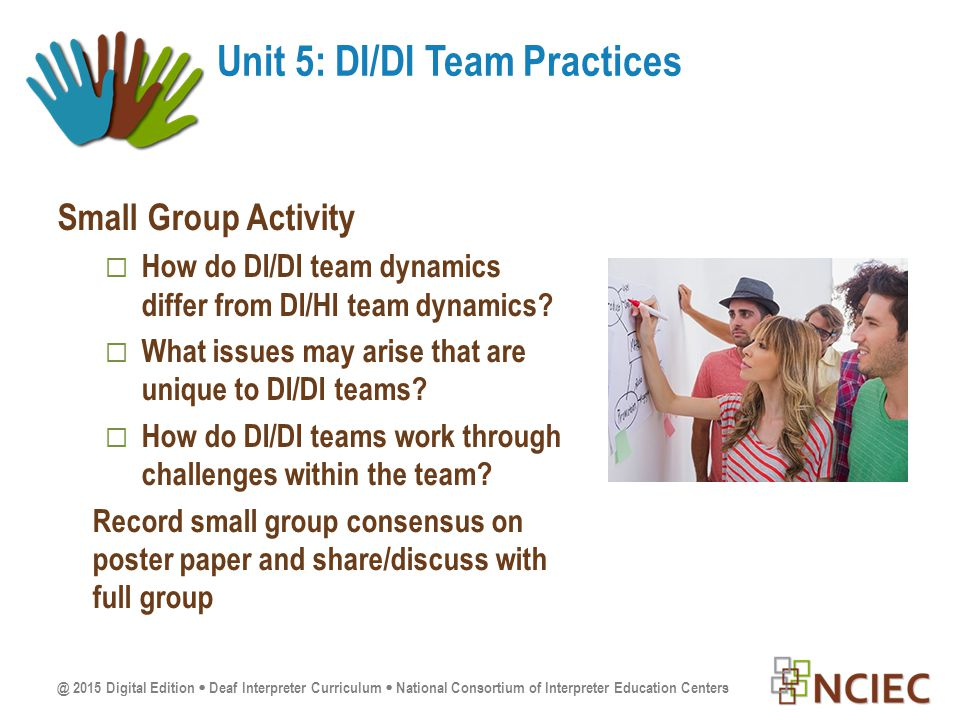 @ 2015 Digital Edition  Deaf Interpreter Curriculum  National Consortium of Interpreter Education Centers Small Group Activity  How do DI/DI team dynamics differ from DI/HI team dynamics.