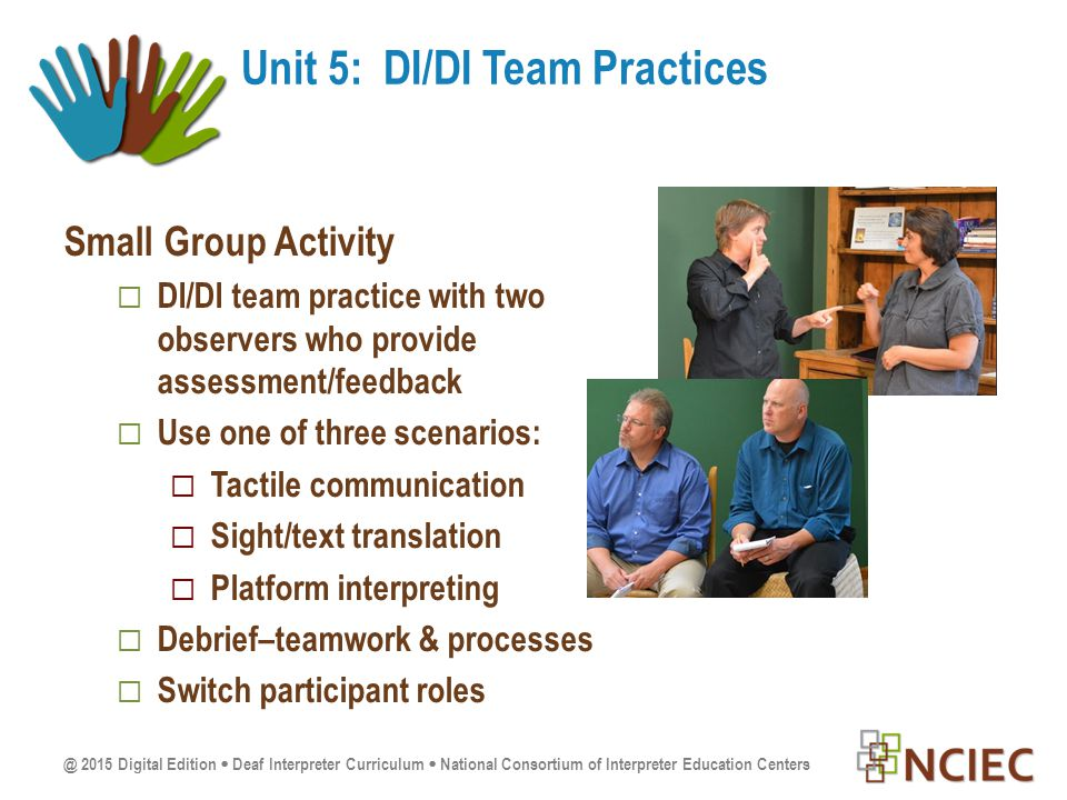 @ 2015 Digital Edition  Deaf Interpreter Curriculum  National Consortium of Interpreter Education Centers Small Group Activity  DI/DI team practice with two observers who provide assessment/feedback  Use one of three scenarios:  Tactile communication  Sight/text translation  Platform interpreting  Debrief–teamwork & processes  Switch participant roles Unit 5: DI/DI Team Practices