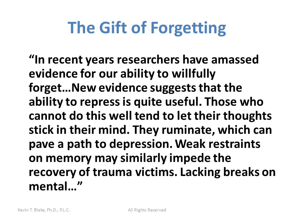 The Gift of Forgetting In recent years researchers have amassed evidence for our ability to willfully forget…New evidence suggests that the ability to repress is quite useful.