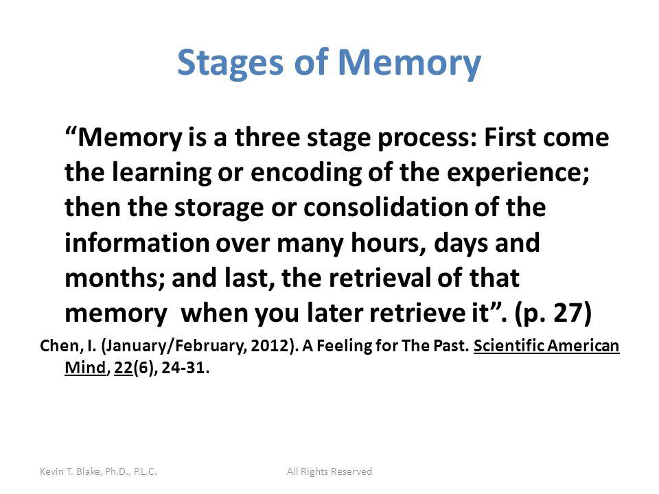 Stages of Memory Memory is a three stage process: First come the learning or encoding of the experience; then the storage or consolidation of the information over many hours, days and months; and last, the retrieval of that memory when you later retrieve it .