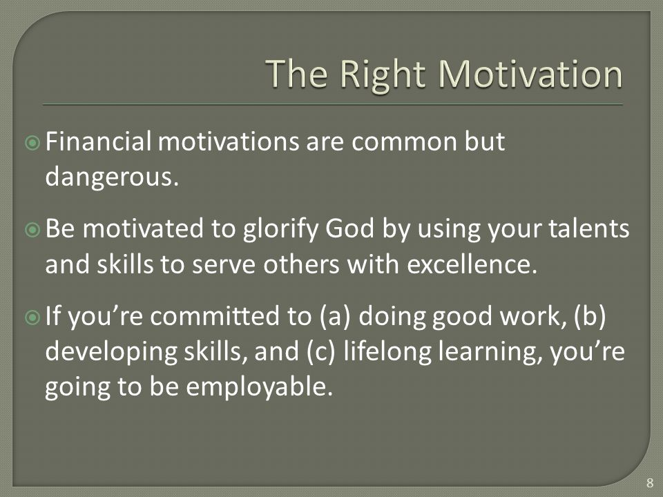  Financial motivations are common but dangerous.  Be motivated to glorify God by using your talents and skills to serve others with excellence.  If