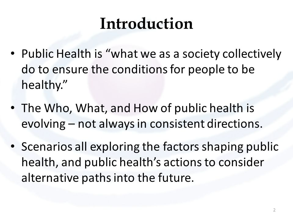 "Introduction Public Health is ""what we as a society collectively do to ensure the conditions for people to be healthy."" The Who, What, and How of publ"