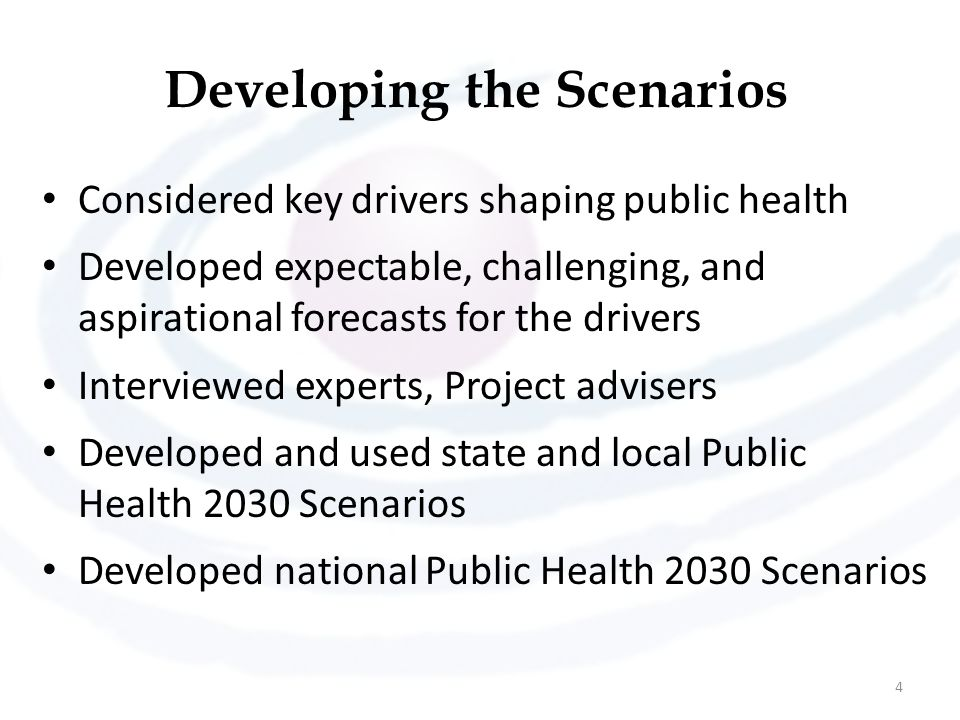 Developing the Scenarios Considered key drivers shaping public health Developed expectable, challenging, and aspirational forecasts for the drivers Interviewed experts, Project advisers Developed and used state and local Public Health 2030 Scenarios Developed national Public Health 2030 Scenarios 4