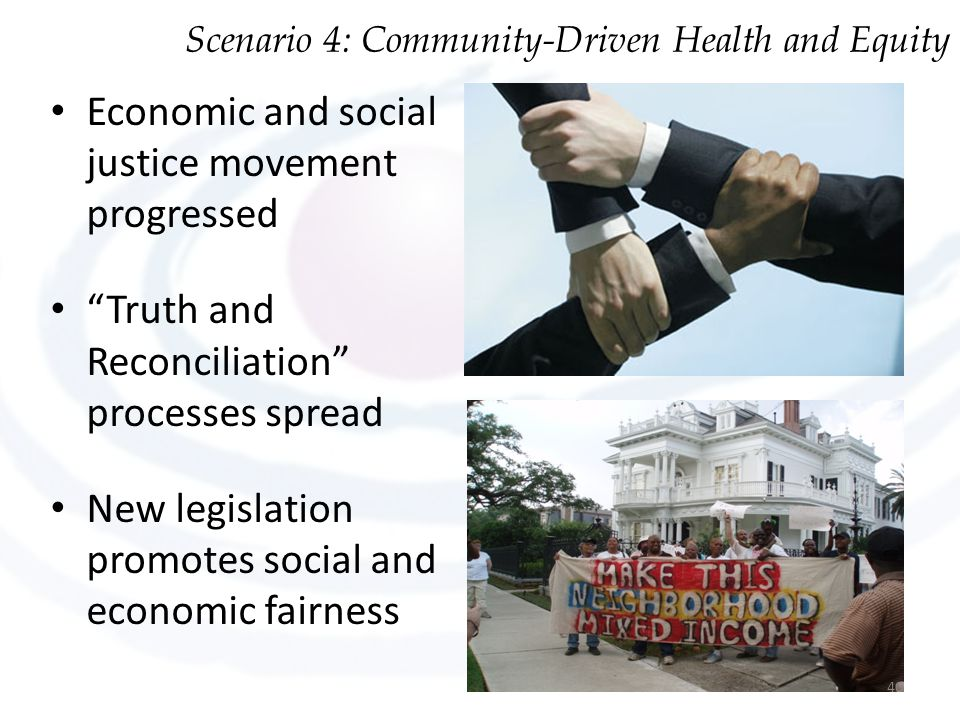 Economic and social justice movement progressed Truth and Reconciliation processes spread New legislation promotes social and economic fairness Scenario 4: Community-Driven Health and Equity 40