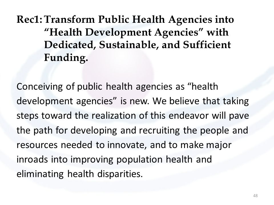 "Rec1:Transform Public Health Agencies into ""Health Development Agencies"" with Dedicated, Sustainable, and Sufficient Funding. Conceiving of public hea"
