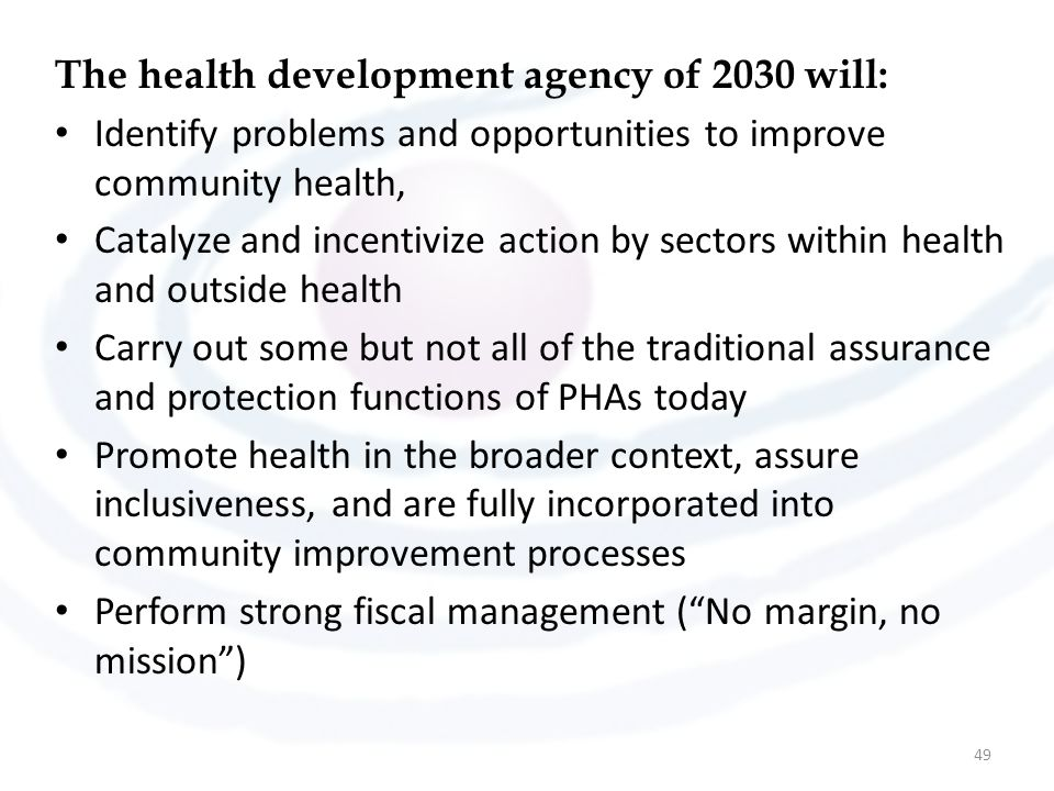 The health development agency of 2030 will: Identify problems and opportunities to improve community health, Catalyze and incentivize action by sectors within health and outside health Carry out some but not all of the traditional assurance and protection functions of PHAs today Promote health in the broader context, assure inclusiveness, and are fully incorporated into community improvement processes Perform strong fiscal management ( No margin, no mission ) 49