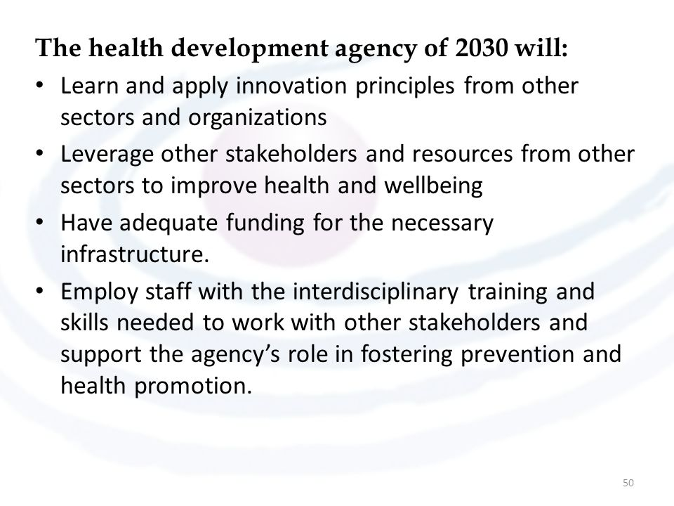 The health development agency of 2030 will: Learn and apply innovation principles from other sectors and organizations Leverage other stakeholders and