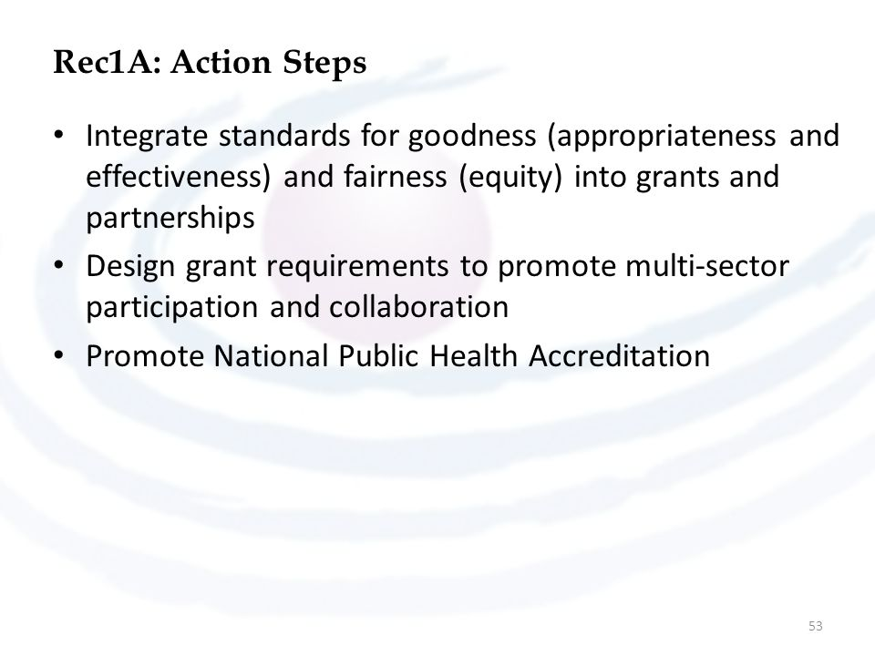 Rec1A: Action Steps Integrate standards for goodness (appropriateness and effectiveness) and fairness (equity) into grants and partnerships Design grant requirements to promote multi-sector participation and collaboration Promote National Public Health Accreditation 53