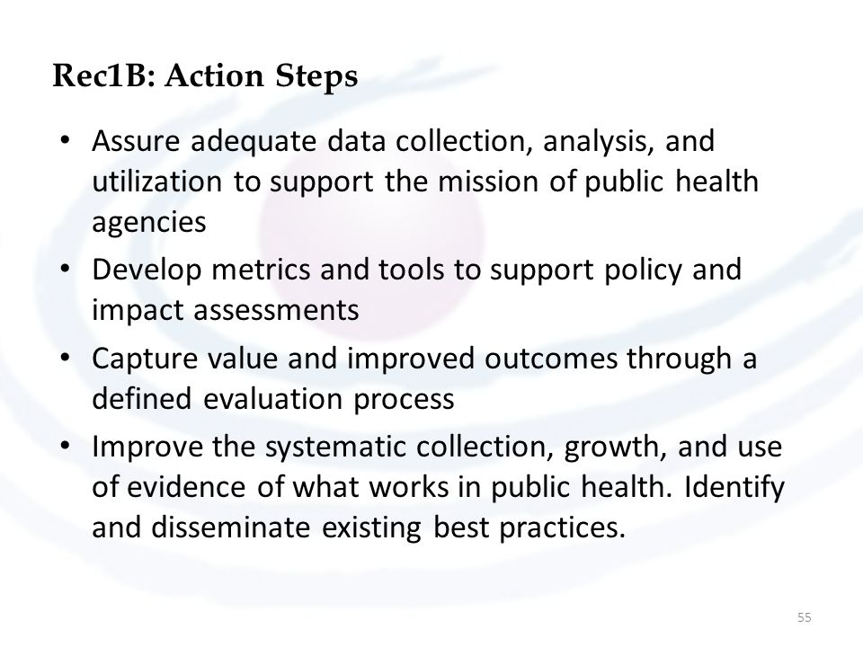 Rec1B: Action Steps Assure adequate data collection, analysis, and utilization to support the mission of public health agencies Develop metrics and to