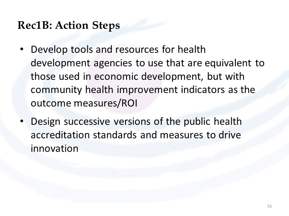 Rec1B: Action Steps Develop tools and resources for health development agencies to use that are equivalent to those used in economic development, but with community health improvement indicators as the outcome measures/ROI Design successive versions of the public health accreditation standards and measures to drive innovation 56