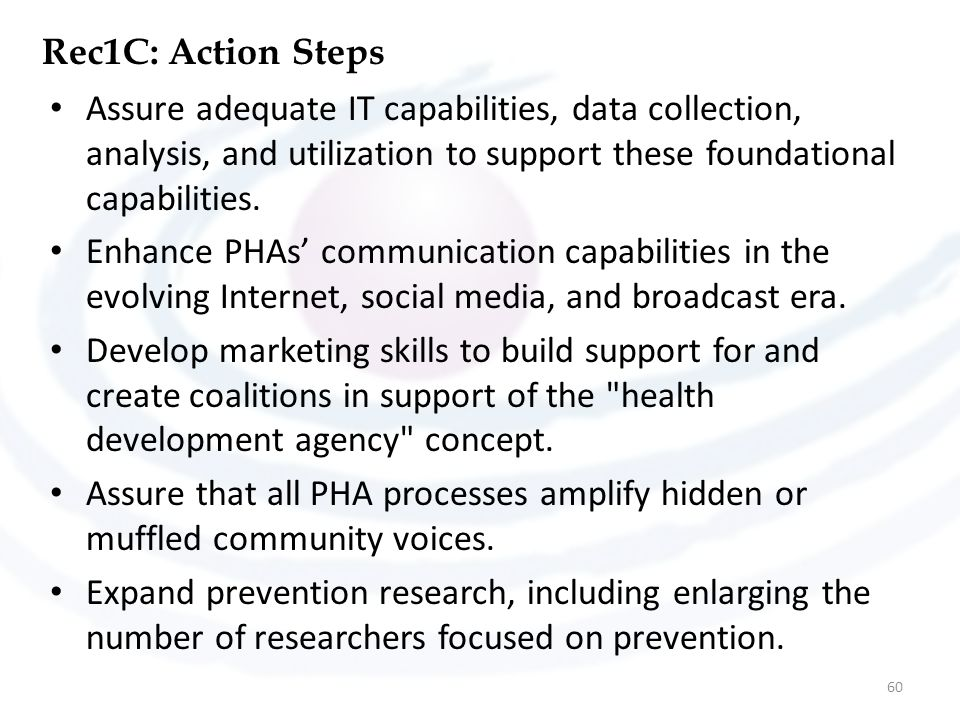 Rec1C: Action Steps Assure adequate IT capabilities, data collection, analysis, and utilization to support these foundational capabilities. Enhance PH