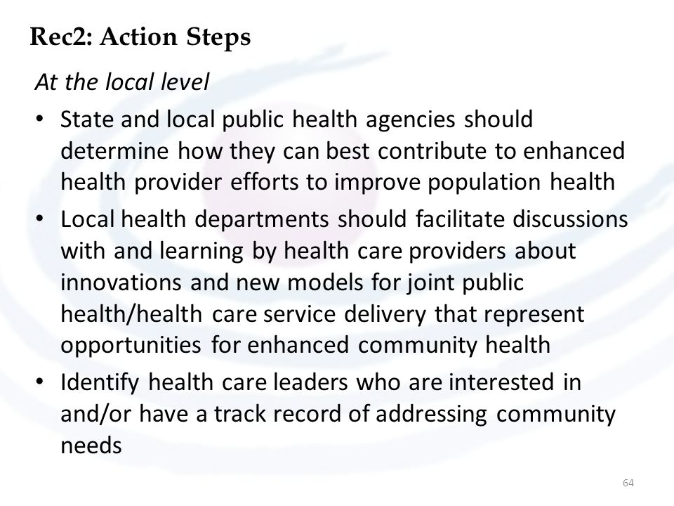 Rec2: Action Steps At the local level State and local public health agencies should determine how they can best contribute to enhanced health provider efforts to improve population health Local health departments should facilitate discussions with and learning by health care providers about innovations and new models for joint public health/health care service delivery that represent opportunities for enhanced community health Identify health care leaders who are interested in and/or have a track record of addressing community needs 64