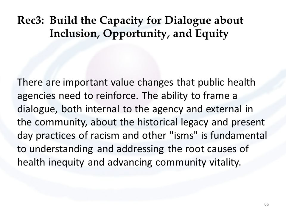 Rec3:Build the Capacity for Dialogue about Inclusion, Opportunity, and Equity There are important value changes that public health agencies need to re