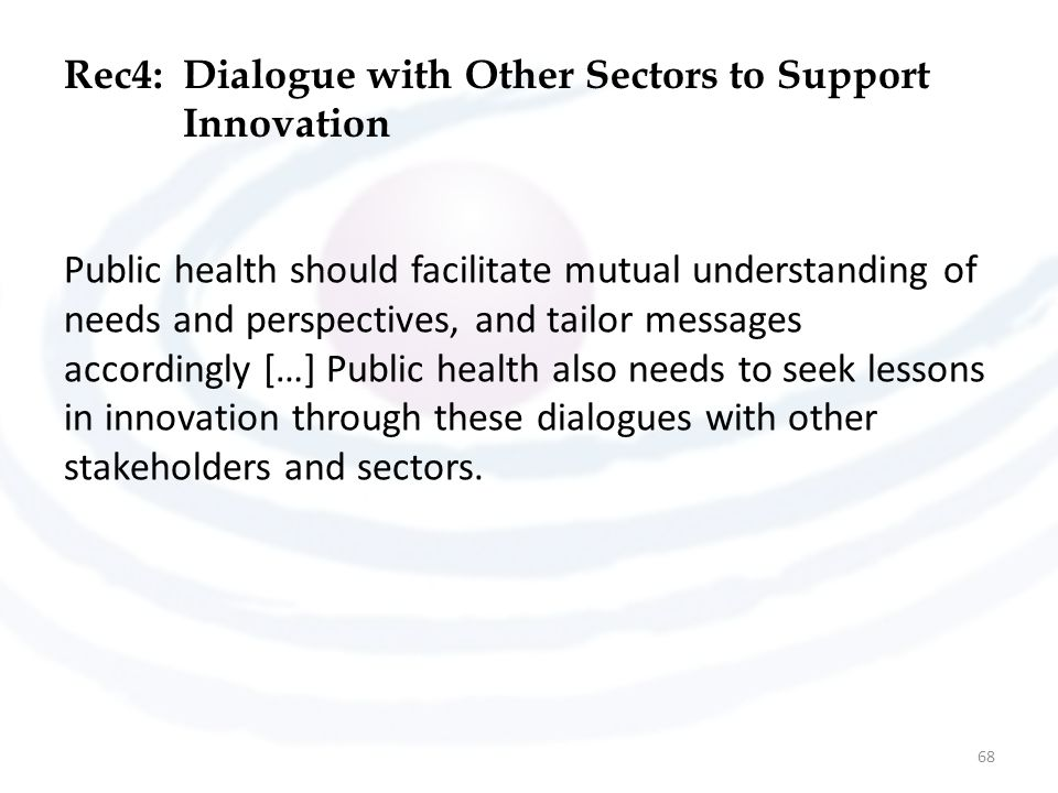 Rec4:Dialogue with Other Sectors to Support Innovation Public health should facilitate mutual understanding of needs and perspectives, and tailor messages accordingly […] Public health also needs to seek lessons in innovation through these dialogues with other stakeholders and sectors.