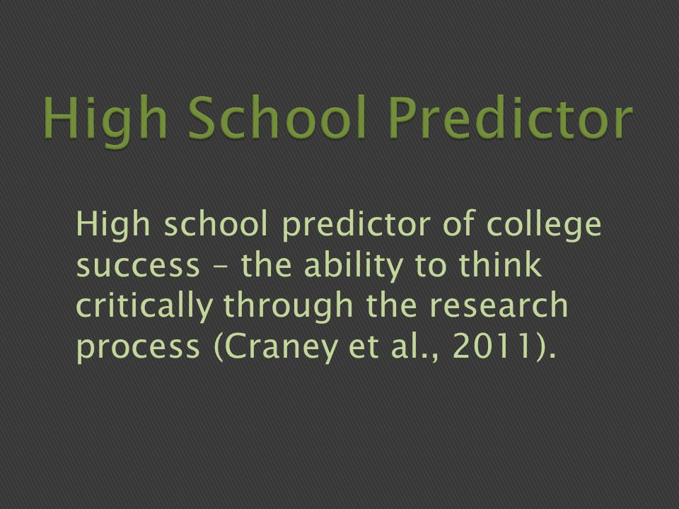High school predictor of college success – the ability to think critically through the research process (Craney et al., 2011).
