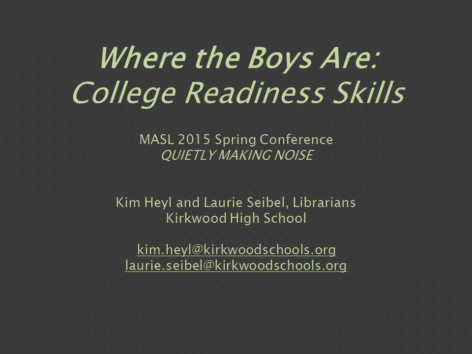 MASL 2015 Spring Conference QUIETLY MAKING NOISE Kim Heyl and Laurie Seibel, Librarians Kirkwood High School kim.heyl@kirkwoodschools.org laurie.seibel@kirkwoodschools.org Where the Boys Are: College Readiness Skills