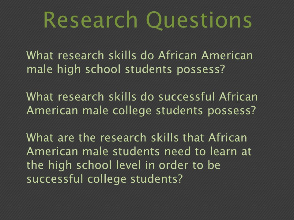 Research Questions What research skills do African American male high school students possess.