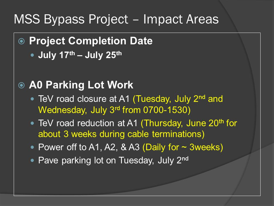 MSS Bypass Project – Impact Areas  Project Completion Date July 17 th – July 25 th  A0 Parking Lot Work TeV road closure at A1 (Tuesday, July 2 nd and Wednesday, July 3 rd from 0700-1530) TeV road reduction at A1 (Thursday, June 20 th for about 3 weeks during cable terminations) Power off to A1, A2, & A3 (Daily for ~ 3weeks) Pave parking lot on Tuesday, July 2 nd