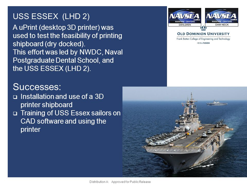 USS ESSEX (LHD 2) A uPrint (desktop 3D printer) was used to test the feasibility of printing shipboard (dry docked). This effort was led by NWDC, Nava