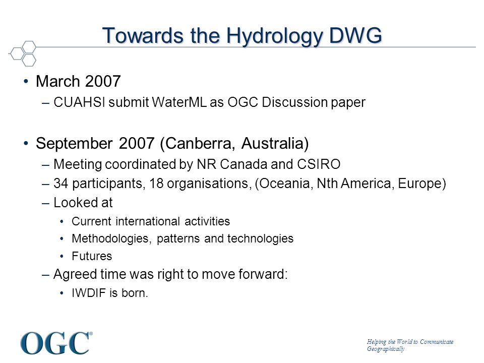 Helping the World to Communicate Geographically Towards the Hydrology DWG March 2007 –CUAHSI submit WaterML as OGC Discussion paper September 2007 (Ca