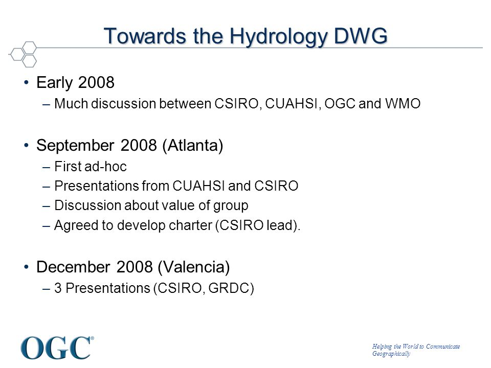 Helping the World to Communicate Geographically Towards the Hydrology DWG Early 2008 –Much discussion between CSIRO, CUAHSI, OGC and WMO September 200