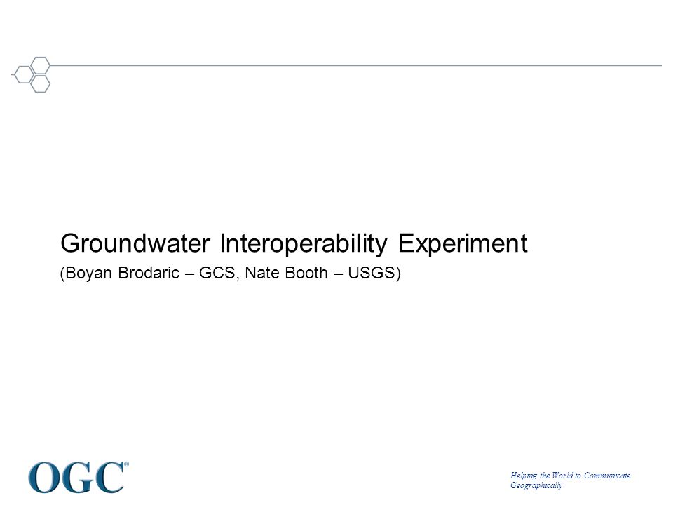 Helping the World to Communicate Geographically Groundwater Interoperability Experiment (Boyan Brodaric – GCS, Nate Booth – USGS)
