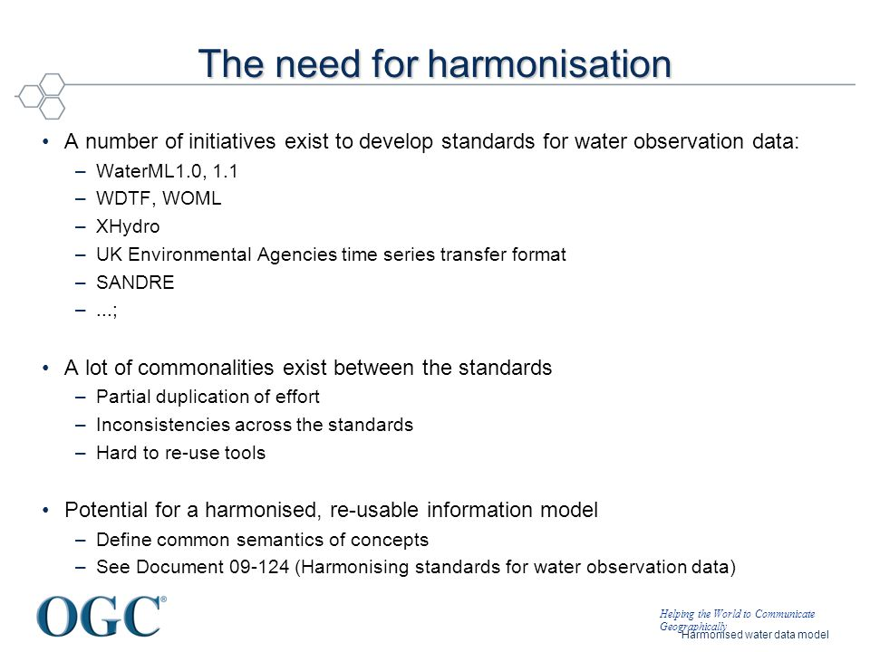 Helping the World to Communicate Geographically Harmonised water data model The need for harmonisation A number of initiatives exist to develop standa