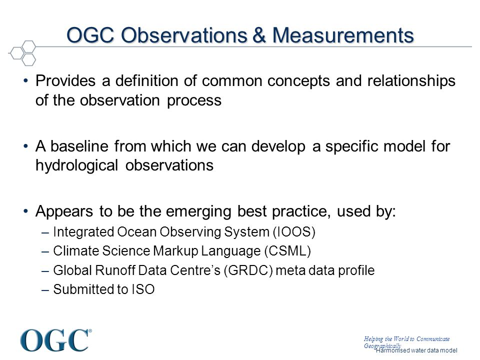 Helping the World to Communicate Geographically Harmonised water data model OGC Observations & Measurements Provides a definition of common concepts a