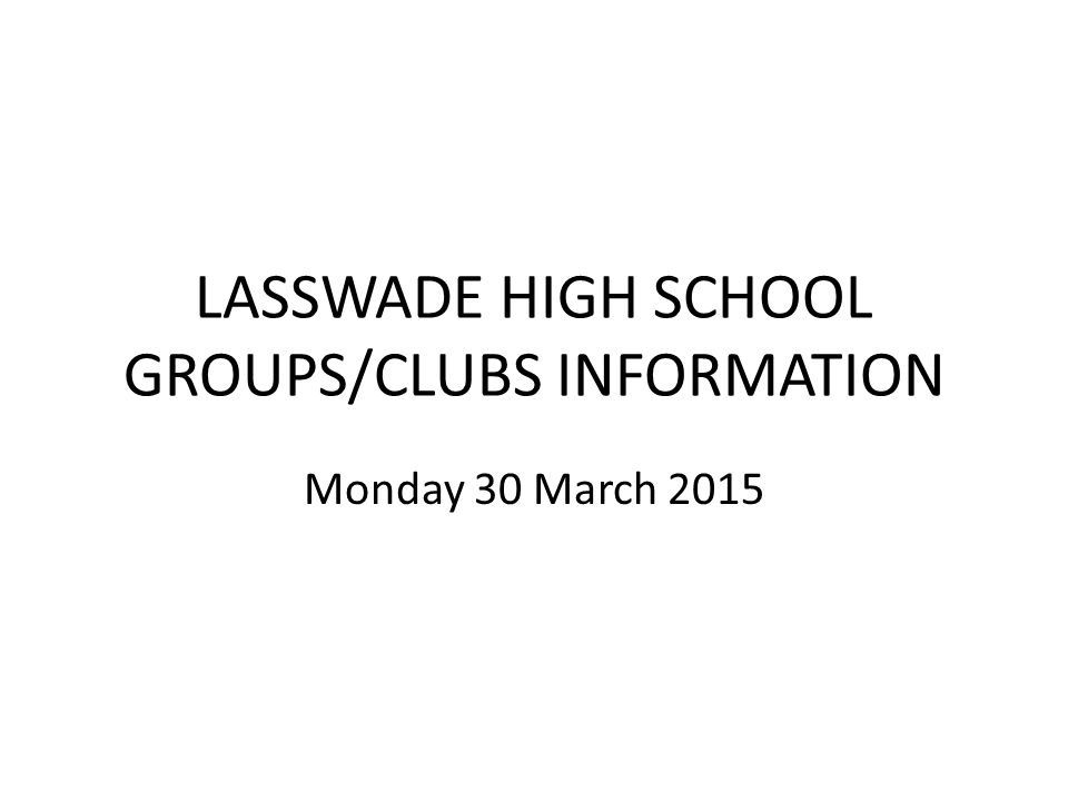 LASSWADE HIGH SCHOOL GROUPS/CLUBS INFORMATION Monday 30 March 2015
