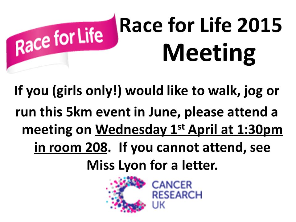 Race for Life 2015 Meeting If you (girls only!) would like to walk, jog or run this 5km event in June, please attend a meeting on Wednesday 1 st April at 1:30pm in room 208.